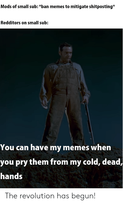 cold-dead-hands: Mods of small sub: *ban memes to mitigate shitposting*  Redditors on small sub:  You can have my memes when  you pry them from my cold, dead,  hands The revolution has begun!