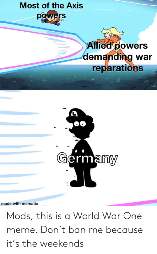 world war: Mods, this is a World War One meme. Don't ban me because it's the weekends
