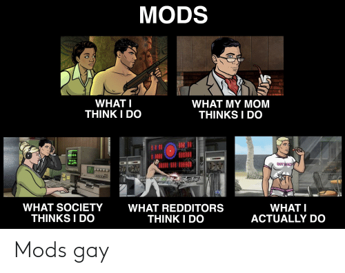 What My Mom Thinks I Do: MODS  WHAT I  WHAT MY MOM  THINKS I DO  THINK I DO  GOT DICKP  WHAT SOCIETY  THINKS I DO  WHAT REDDITORS  THINK I DO  WHAT I  ACTUALLY DO Mods gay