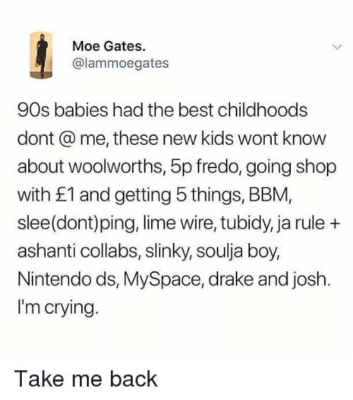 Ashanti: Moe Gates  @lammoegates  90s babies had the best childhoods  dont @ me, these new kids wont know  about woolworths, 5p fredo, going shop  with £1 and getting 5 things, BBM,  slee(dont)ping, lime wire, tubidy, ja rule +  ashanti collabs, slinky, soulja boy,  Nintendo ds, MySpace, drake and josh.  I'm crying. Take me back