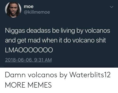 Volcano: moe  @killmemoe  Niggas deadass be living by volcanos  and get mad when it do volcano shit  LMAOOOOOOO  2018-06-06,_9:31 AM Damn volcanos by Waterblits12 MORE MEMES