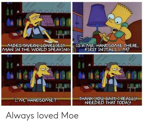 """Bart: MOES TAVERN, LONELIEST  MAN IN THE WORLD SPEAKING  IS AMR HANDSOME THERE  FIRST INITIALS I, M?  THANK yOU, BART I REALLY  NEEDED THAT TODAY  """"T. M. HANDSOME? Always loved Moe"""