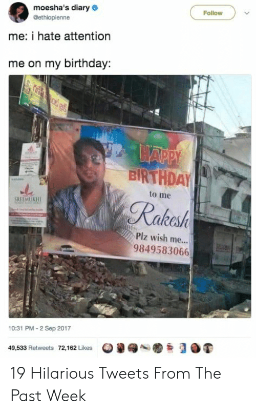 Birthday To Me: moesha's diary  Follow  @ethiopienne  me: i hate attention  me on my birthday  HAPPY  BIRTHDAY  to me  Rakesh  SREEMUKH  Piz wish me...  9849583066  10:31 PM-2 Sep 2017  49,533 Retweets 72,162 Likes 19 Hilarious Tweets From The Past Week