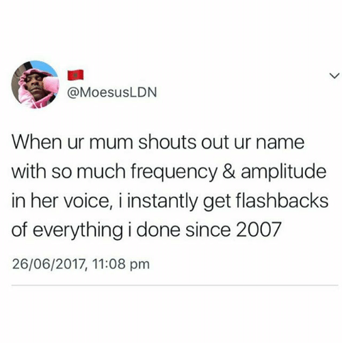 Memes, Voice, and 🤖: @MoesusLDN  When ur mum shouts out ur name  with so much frequency & amplitude  in her voice, i instantly get flashbacks  of everything i done since 2007  26/06/2017, 11:08 pm