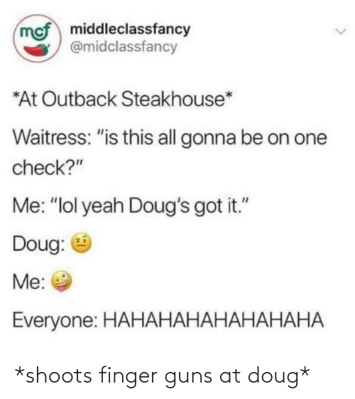 """Outback Steakhouse: mof middleclassfancy  @midclassfancy  *At Outback Steakhouse*  Waitress: """"is this all gonna be on one  check?""""  Me: """"lol yeah Doug's got it.""""  Doug:  Me:  Everyone: HAHАНАНАНАНАНАНА *shoots finger guns at doug*"""
