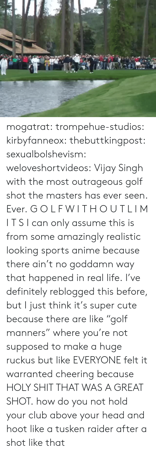 "Masters: mogatrat:  trompehue-studios:  kirbyfanneox:  thebuttkingpost:  sexualbolshevism:  weloveshortvideos:  Vijay Singh with the most outrageous golf shot the masters has ever seen. Ever.  G O L F W I T H O U T L I M I T S  I can only assume this is from some amazingly realistic looking sports anime because there ain't no goddamn way that happened in real life.     I've definitely reblogged this before, but I just think it's super cute because there are like ""golf manners"" where you're not supposed to make a huge ruckus but like EVERYONE felt it warranted cheering because HOLY SHIT THAT WAS A GREAT SHOT.  how do you not hold your club above your head and hoot like a tusken raider after a shot like that"