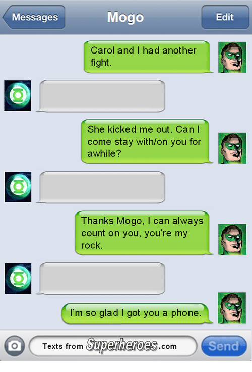 Texts From Superheros: Mogo  Edit  Messages  Carol and I had another  fight  She kicked me out. Can I  come stay withon you for  awhile?  Thanks Mogo, l can always  count on you, you're my  rock  I'm so glad got you a phone  Texts from  Superheroes  Send  COm