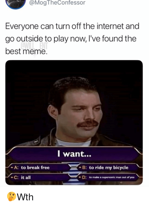 Internet, Meme, and Memes: @MogTheConfessor  Everyone can turn off the internet and  go outside to play now, I've found the  best meme.  l want...  B: to ride my bicycle  - A: to break free  C: it all  D: to make a supersonic man out of you 🤔Wth