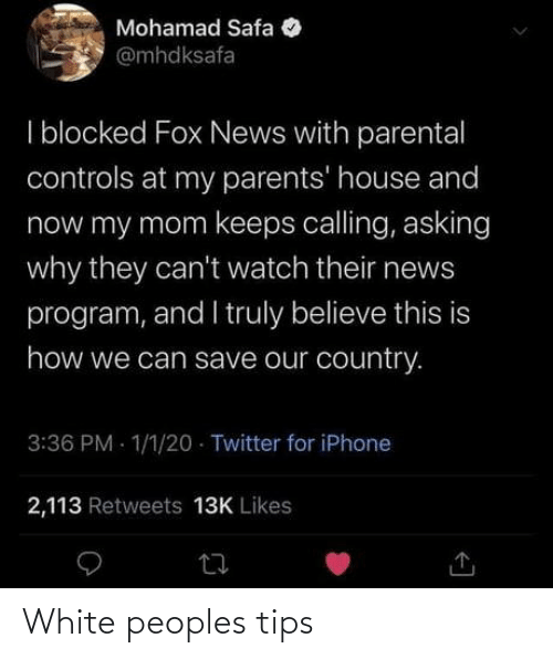 Fox News: Mohamad Safa  @mhdksafa  I blocked Fox News with parental  controls at my parents' house and  now my mom keeps calling, asking  why they can't watch their news  program, and I truly believe this is  how we can save our country.  3:36 PM - 1/1/20 · Twitter for iPhone  2,113 Retweets 13K Likes White peoples tips