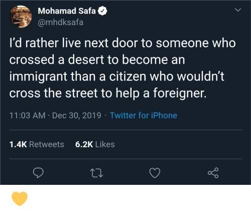 citizen: Mohamad Safa  @mhdksafa  I'd rather live next door to someone who  crossed a desert to become an  immigrant than a citizen who wouldn't  cross the street to help a foreigner.  11:03 AM · Dec 30, 2019 · Twitter for iPhone  6.2K Likes  1.4K Retweets 💛
