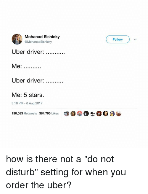 "Memes, Uber, and Stars: Mohanad Elshieky  @MohanadElshieky  Follow  Uber driver:  Me:  Uber driver:  Me: 5 stars.  3:18 PM-6 Aug 2017  130,083 Retweets 384,795 Likes  @。②a-h@ Θ ( how is there not a ""do not disturb"" setting for when you order the uber?"