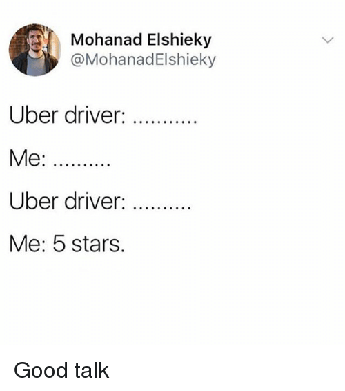 Funny, Uber, and Good: Mohanad Elshieky  @MohanadElshieky  Uber driver :  Me:  Uber driver. ..  Me: 5 stars. Good talk