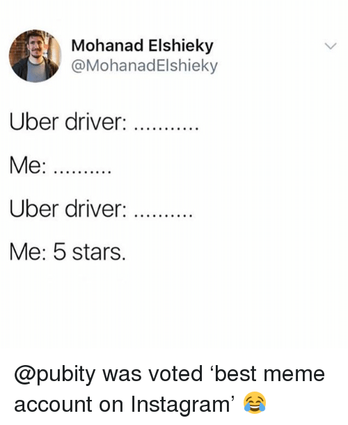 Funny, Instagram, and Meme: Mohanad Elshieky  @MohanadElshieky  Uber driver:  Uber driver:  Me: 5 stars. @pubity was voted 'best meme account on Instagram' 😂