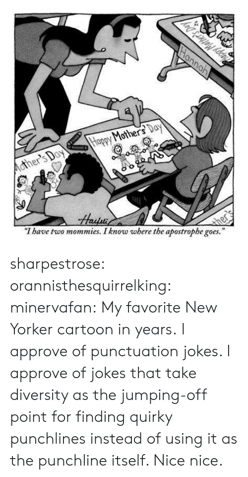 "punchlines: Mohe  ""T have two mommies. I know where the apostrophe goes."" sharpestrose:  orannisthesquirrelking:  minervafan:  My favorite New Yorker cartoon in years.  I approve of punctuation jokes.   I approve of jokes that take diversity as the jumping-off point for finding quirky punchlines instead of using it as the punchline itself. Nice nice."