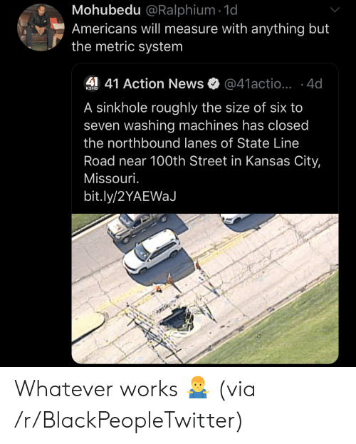 metric system: Mohubedu @Ralphium 1d  Americans will measure with anything but  the metric system  41 Action News  @41actio...4d  KSHB  A sinkhole roughly the size of six to  seven washing machines has closed  the northbound lanes of State Line  Road near 100th Street in Kansas City,  Missouri.  bit.ly/2YAEWaJ Whatever works 🤷♂️ (via /r/BlackPeopleTwitter)