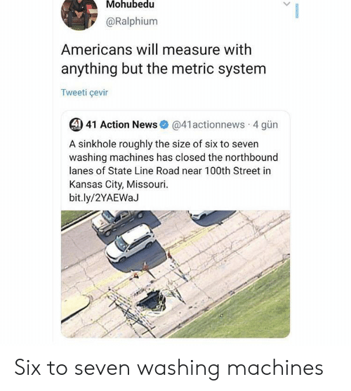 kansas city: Mohubedu  @Ralphium  Americans will measure with  anything but the metric system  Tweeti çevir  4) 41 Action News  @41actionnews 4 gün  KSHB  A sinkhole roughly the size of six to seven  washing machines has closed the northbound  lanes of State Line Road near 100th Street in  Kansas City, Missouri  bit.ly/2YAEWaJ Six to seven washing machines