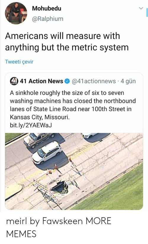 kansas city: Mohubedu  @Ralphium  Americans will measure with  anything but the metric system  Tweeti çevir  4 41 Action News  @41actionnews 4 gün  KSHB  A sinkhole roughly the size of six to seven  washing machines has closed the northbound  lanes of State Line Road near 100th Street in  Kansas City, Missouri.  bit.ly/2YAEWaJ meirl by Fawskeen MORE MEMES