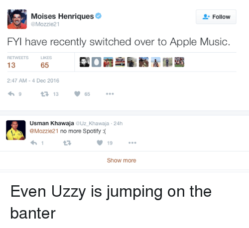 Usman Khawaja: Moises Henriques  Follow  @Mozzie21  FYI have recently switched over to Apple Music.  RETWEETS  LIKES  13  65  2:47 AM 4 Dec 2016  V 65  t 13  Usman Khawaja  Uz Khawaja 24h  @Mozzie 21  no more Spotify  19  Show more Even Uzzy is jumping on the banter