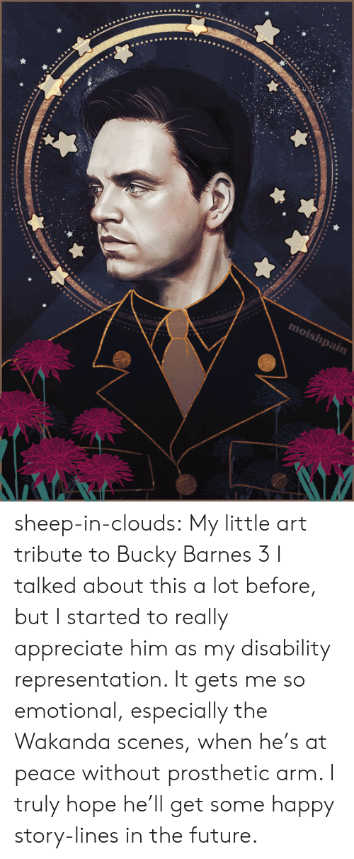 Tribute: moishpain sheep-in-clouds: My little art tribute to Bucky Barnes 3   I talked about this a lot before, but I started to really  appreciate him as my disability representation. It gets me so emotional,  especially the Wakanda scenes, when he's at peace  without prosthetic arm. I truly hope he'll get some happy story-lines in the future.