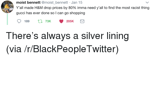 Blackpeopletwitter, Gucci, and Shopping: moist bennett @moist bennett Jan 15  Y'all made H&M drop prices by 80% imma need y'all to find the most racist thing  gucci has ever done so l can go shopping  189  73K  205K <p>There's always a silver lining (via /r/BlackPeopleTwitter)</p>