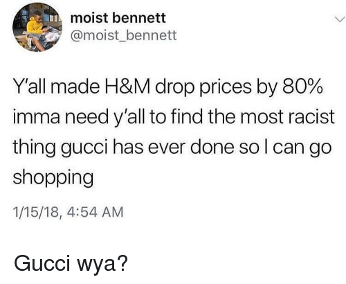 Gucci, Shopping, and Racist: moist bennett  @moist_bennett  Y'all made H&M drop prices by 80%  imma need y'all to find the most racist  thing gucci has ever done so l can go  shopping  1/15/18, 4:54 AM <p>Gucci wya?</p>