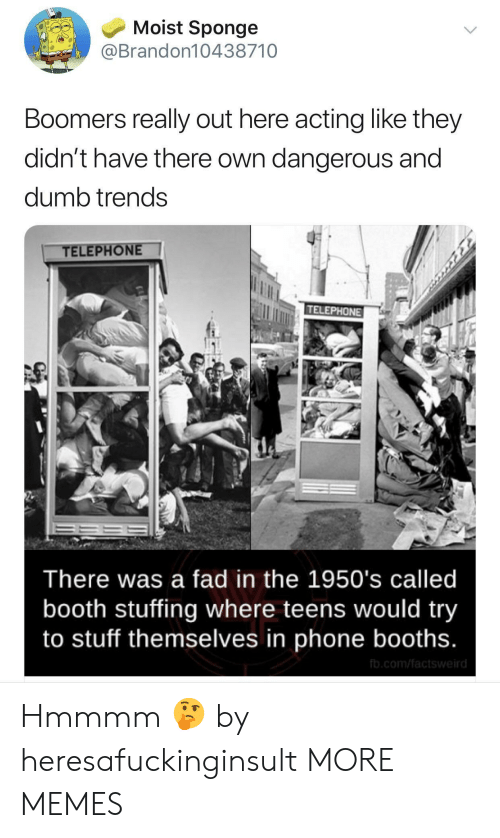 Moist: Moist Sponge  @Brandon10438710  Boomers really out here acting like they  didn't have there own dangerous and  dumb trends  TELEPHONE  TELEPHONE  There was a fad in the 1950's called  booth stuffing where teens would try  to stuff themselves in phone booths.  fb.com/factsweird Hmmmm 🤔 by heresafuckinginsult MORE MEMES