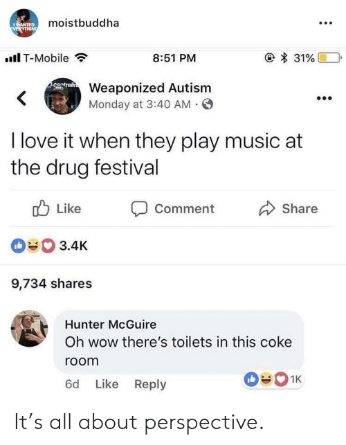 toilets: moistbuddha  .Il T-Mobile  8:51 PM  Weaponized Autism  Monday at 3:40 AM O  I love it when they play music at  the drug festival  ub Like Comment  090 3.4K  9,734 shares  Share  Hunter McGuire  Oh wow there's toilets in this coke  room  6d Like Reply It's all about perspective.