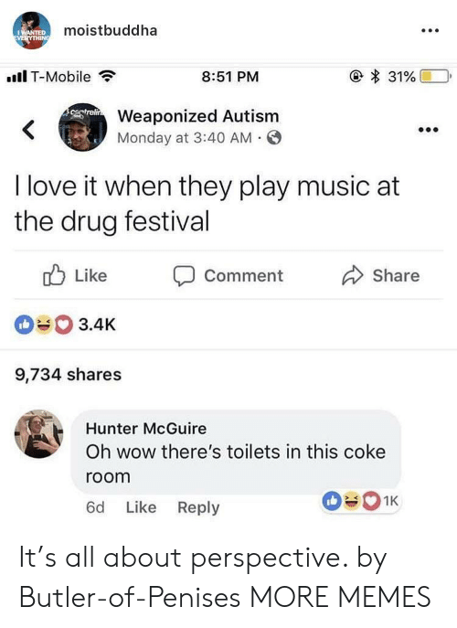 toilets: moistbuddha  .Il T-Mobile  8:51 PM  Weaponized Autism  Monday at 3:40 AM O  I love it when they play music at  the drug festival  ub Like Comment  090 3.4K  9,734 shares  Share  Hunter McGuire  Oh wow there's toilets in this coke  room  6d Like Reply It's all about perspective. by Butler-of-Penises MORE MEMES