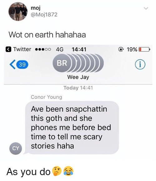 Jay, Twitter, and Wee: moj  @Moj1872  Wot on earth hahahaa  Twitter  4G 14:41  19960  39  BR  Wee Jay  Today 14:41  Conor Young  Ave been snapchattin  this goth and she  phones me before bed  time to tell me scary  stories haha  CY As you do🤔😂