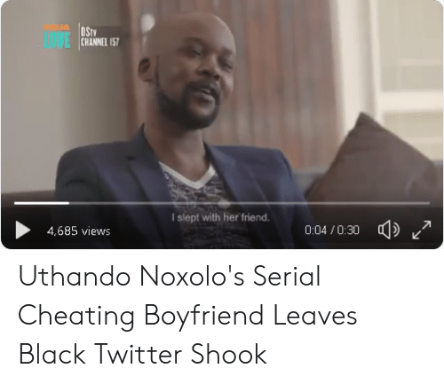 Cheating Boyfriend Memes: MOJA  LOVE  CHANNEL 15  I slept with her friend  4,685 views  d)  0:04 /0:30 Uthando Noxolo's Serial Cheating Boyfriend Leaves Black Twitter Shook