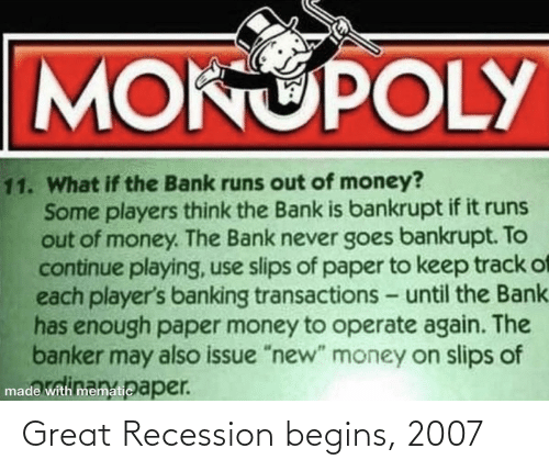 """Banking: MOKUPOLY  11. What if the Bank runs out of money?  Some players think the Bank is bankrupt if it runs  out of money. The Bank never goes bankrupt. To  continue playing, use slips of paper to keep track of  each player's banking transactions - until the Bank.  has enough paper money to operate again. The  banker may also issue """"new"""" money on slips of  made with mematic aper. Great Recession begins, 2007"""
