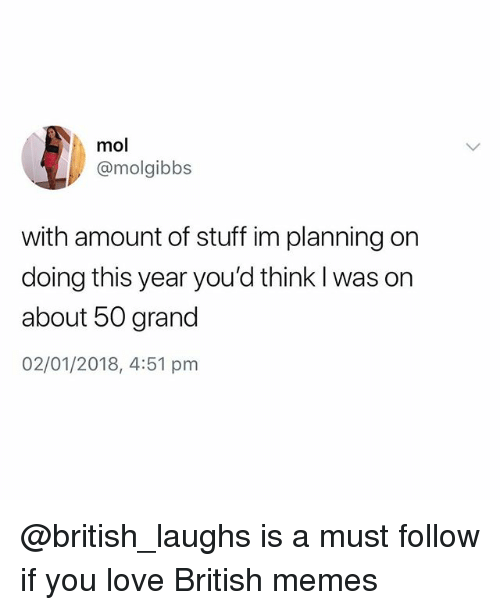 Love, Memes, and Stuff: mol  @molgibbs  with amount of stuff im planning on  doing this year you'd think l was on  about 50 grand  02/01/2018, 4:51 pm @british_laughs is a must follow if you love British memes