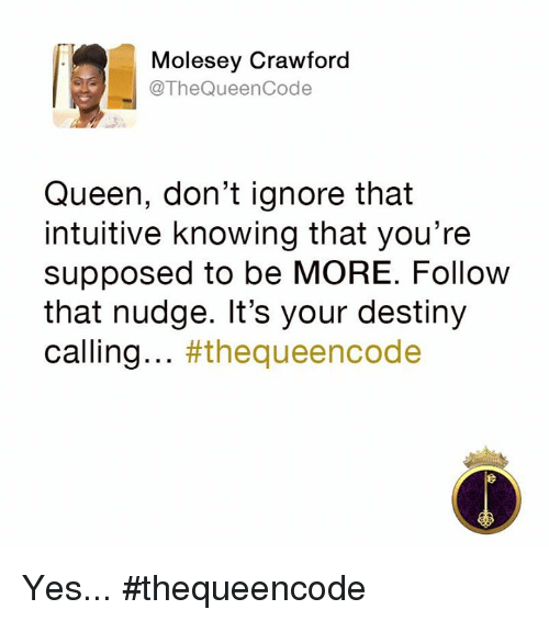 Nudge: Molesey Crawford  @The Queen Code  Queen, don't ignore that  intuitive knowing that you're  supposed to be MORE. Follow  that nudge. It's your destiny  calling  #the queencode Yes... #thequeencode