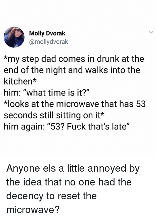"Dad, Drunk, and Memes: Molly Dvorak  @mollydvorak  *my step dad comes in drunk at the  end of the night and walks into the  kitchen*  him: ""what time is it?""  ooks at the microwave that has 53  seconds still sitting on it*  him again: ""53? Fuck that's late"" Anyone els a little annoyed by the idea that no one had the decency to reset the microwave?"