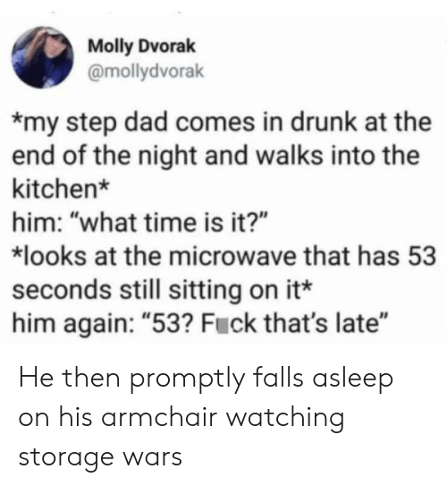 """Storage Wars: Molly Dvorak  @mollydvorak  my step dad comes in drunk at the  end of the night and walks into the  kitchen*  him: """"what time is it?""""  looks at the microwave that has 53  seconds still sitting on it*  him again: """"53? Fuck that's late"""" He then promptly falls asleep on his armchair watching storage wars"""