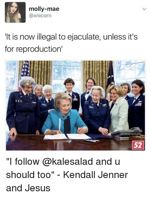 "illegible: molly-mae  Caxnicorn  It is now illegal to ejaculate, unless it's  for reproduction'  52 ""I follow @kalesalad and u should too"" - Kendall Jenner and Jesus"