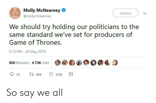 molly: Molly McNearney  Follow  @mollymanearney  We should try holding our politicians to the  same standard we've set for producers of  Game of Thrones.  2:13 PM 20 May 2019  928 Retweets 4,736 Likes  t 928  4.7K  25 So say we all