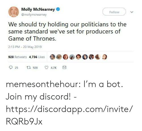 molly: Molly McNearney  Follow  @mollymanearney  We should try holding our politicians to the  same standard we've set for producers of  Game of Thrones.  2:13 PM 20 May 2019  928 Retweets 4,736 Likes  t 928  4.7K  25 memesonthehour:  I'm a bot. Join my discord! - https://discordapp.com/invite/RQRb9Jx