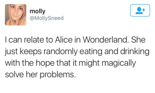 alice in wonderland: molly  @Molly Sneed  I can relate to Alice in Wonderland. She  just keeps randomly eating and drinking  with the hope that it might magically  solve her problems.