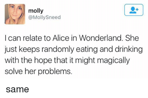 alice in wonderland: molly  @Mollysneed  I can relate to Alice in Wonderland. She  just keeps randomly eating and drinking  with the hope that it might magically  solve her problems. same