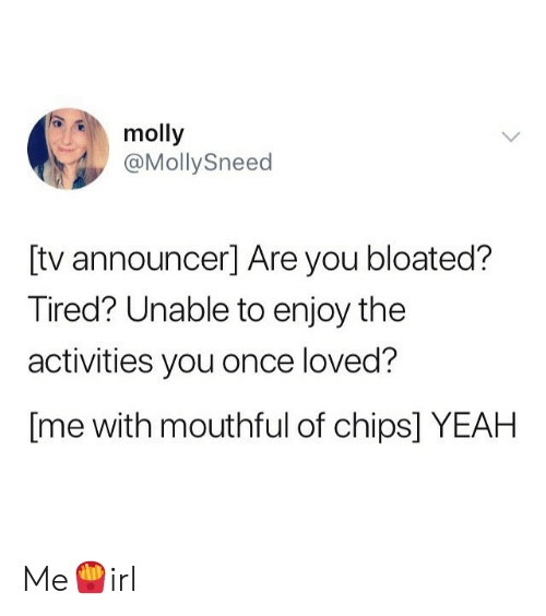 molly: molly  @MollySneed  [tv announcer] Are you bloated?  Tired? Unable to enjoy the  activities you once loved?  [me with mouthful of chips] YEAH Me🍟irl