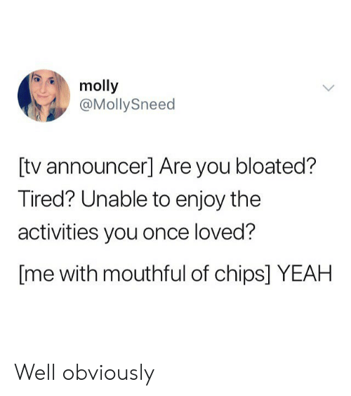 molly: molly  @MollySneed  [tv announcer] Are you bloated?  Tired? Unable to enjoy the  activities you once loved?  [me with mouthful of chips] YEAH Well obviously