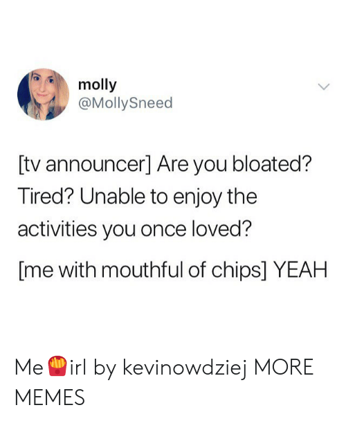 molly: molly  @MollySneed  [tv announcer] Are you bloated?  Tired? Unable to enjoy the  activities you once loved?  [me with mouthful of chips] YEAH Me🍟irl by kevinowdziej MORE MEMES