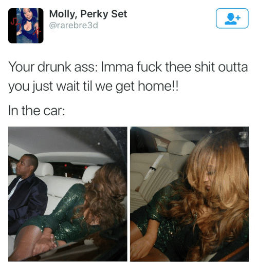 perky: Molly, Perky Set  @rarebre3d  Your drunk ass: Imma fuck thee shit outta  you just wait til we get home!!  In the car: