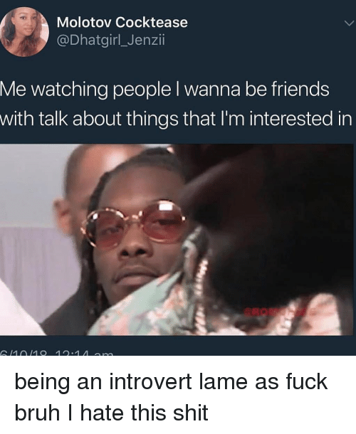 an introvert: Molotov Cocktease  @Dhatgirl_Jenzii  Me watching people l wanna be friends  with talk about things that I'm interested in  1010 12.1 A n being an introvert lame as fuck bruh I hate this shit