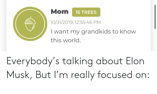 Grandkids: Mom  15 TREES  10/31/2019, 12:55:46 PM  I want my grandkids to know  this world. Everybody's talking about Elon Musk, But I'm really focused on: