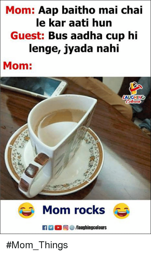 Indianpeoplefacebook, Mom, and Chai: Mom: Aap baitho mai chai  le kar aati hun  Guest: Bus aadha cup hi  lenge, jyada nahi  Mom:  LAUGHING  Mom rocks #Mom_Things