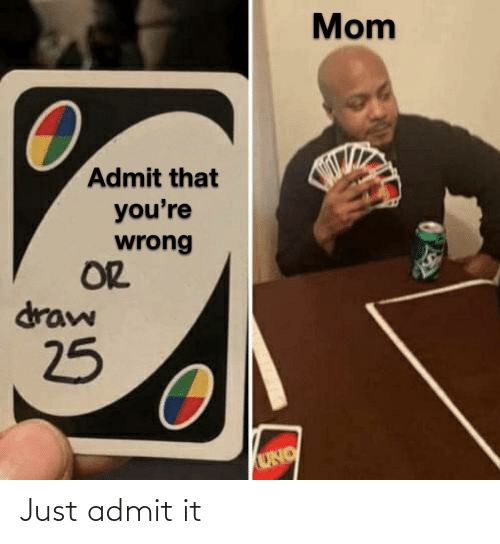 Uno: Mom  Admit that  you're  wrong  OR  draw  25  UNO Just admit it
