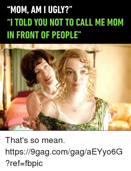 "9gag, Dank, and Ugly: ""MOM, AM I UGLY?""  ""I TOLD YOU NOT TO CALL ME MOM  IN FRONT OF PEOPLE"" That's so mean. https://9gag.com/gag/aEYyo6G?ref=fbpic"