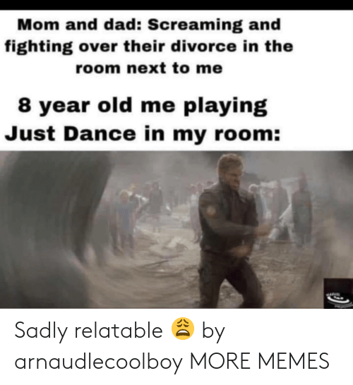 just dance: Mom and dad: Screaming and  fighting over their divorce in the  room next to me  8 year old me playing  Just Dance in my room: Sadly relatable 😩 by arnaudlecoolboy MORE MEMES